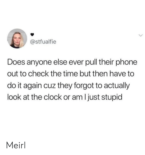 Clock, Do It Again, and Phone: @stfualfie  Does anyone else ever pull their phone  out to check the time but then have to  do it again cuz they forgot to actually  look at the clock or am I just stupid Meirl