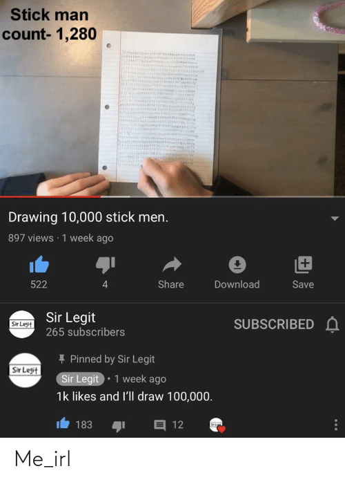 Irl, Me IRL, and Stick: Stick man  count- 1,280  anittic  Drawing 10,000 stick men.  897 views · 1 week ago  Download  Share  Save  522  Sir Legit  SUBSCRIBED A  Sir Legit  265 subscribers  * Pinned by Sir Legit  Sir Legit  Sir Legit  1 week ago  1k likes and l'll draw 100,000.  E 12  183 Me_irl
