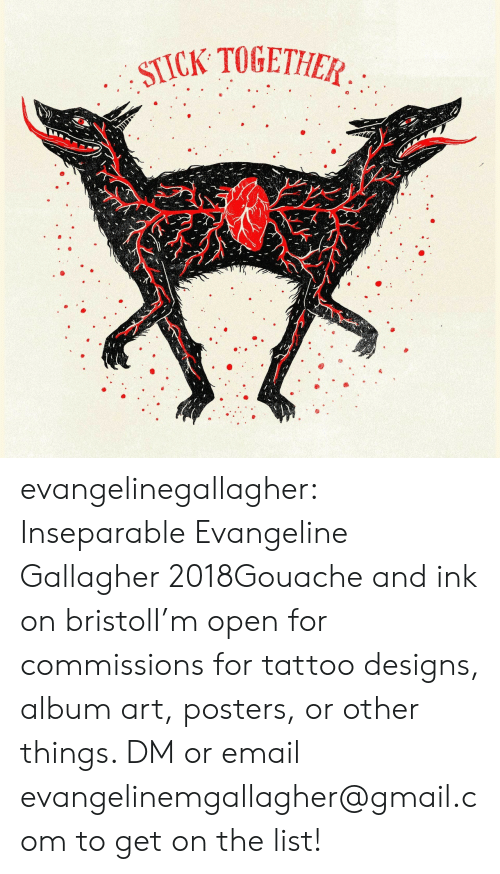 Tumblr, Blog, and Email: STICK TOGETHIEA  0 evangelinegallagher:  Inseparable Evangeline Gallagher 2018Gouache and ink on bristolI'm open for commissions for tattoo designs, album art, posters, or other things. DM or email evangelinemgallagher@gmail.com to get on the list!