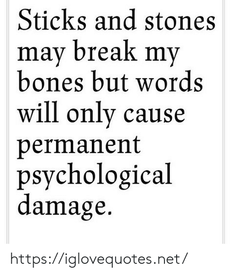Sticks And Stones: Sticks and stones  mav break mv  bones but words  will only cause  permanent  psychological  damage. https://iglovequotes.net/