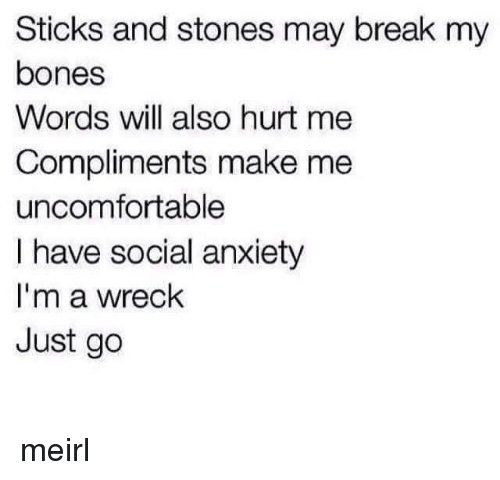 Sticks And Stones: Sticks and stones may break my  bones  Words will also hurt me  Compliments make me  uncomfortable  I have social anxiety  I'm a wreck  Just go meirl