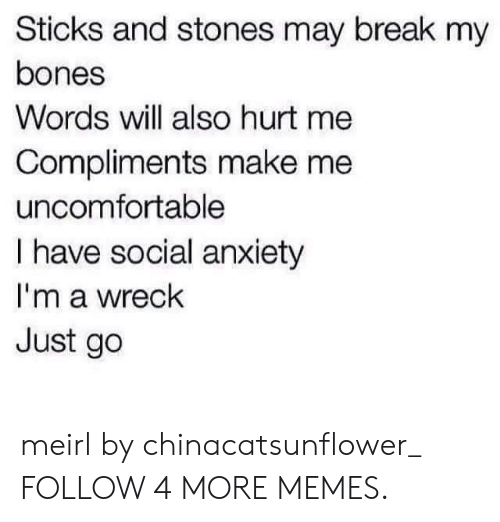 Sticks And Stones: Sticks and stones may break my  bones  Words will also hurt me  Compliments make me  uncomfortable  I have social anxiety  I'm a wreck  Just go meirl by chinacatsunflower_ FOLLOW 4 MORE MEMES.