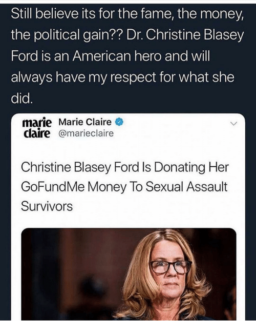 My Respect: Still believe its for the fame, the money,  the political gain?? Dr. Christine Blasey  Ford is an American hero and will  always have my respect for what she  did.  marie Marie Claire  claire@marieclaire  Christine Blasey Ford Is Donating Her  GoFundMe Money To Sexual Assault  Survivors
