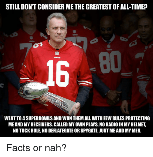 superbowls: STILL DON'T CONSIDER ME THE GREATEST OF ALL-TIME?  80  16  WENT TO 4 SUPERBOWLS AND WON THEM ALL WITH FEW RULES PROTECTING  ME AND MY RECEIVERS. CALLED MY OWN PLAYS, NO RADIO IN MY HELMET,  NO TUCK RULE, NO DEFLATEGATE OR SPYGATE, JUST ME AND MY MEN. Facts or nah?