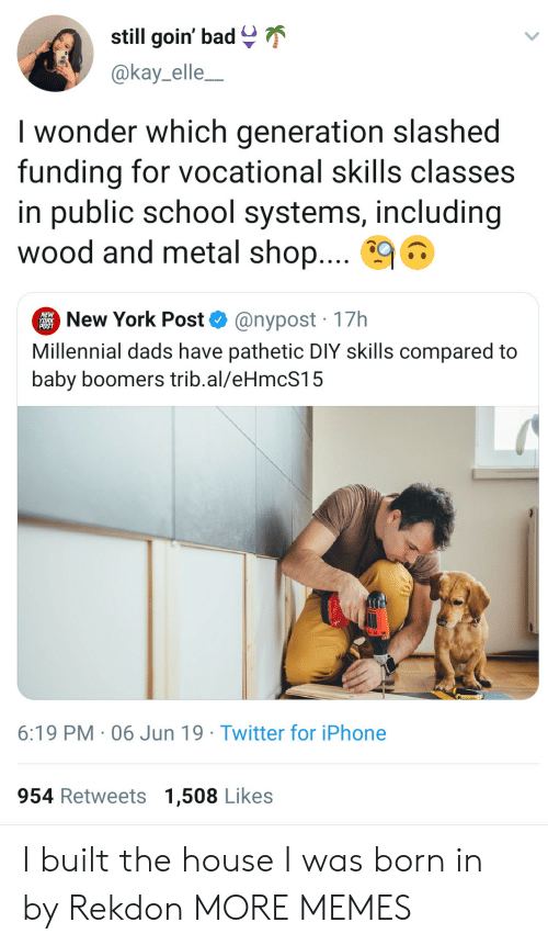 Bad, Dank, and Iphone: still goin' bad  @kay_elle_  I wonder which generation slashed  funding for vocational skills classes  in public school systems, including  wood and metal shop....  New York Post  @nypost 17h  Millennial dads have pathetic DIY skills compared to  baby boomers trib.al/eHmcS15  6:19 PM 06 Jun 19 Twitter for iPhone  954 Retweets 1,508 Likes I built the house I was born in by Rekdon MORE MEMES