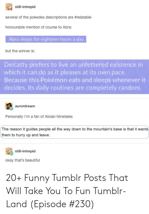 Beautiful, Funny, and Pokemon: still-intrepid  several of the pokedex descriptions are #relatable  honourable mention of course to Abra:  Abra sleeps for eighteen hours a day.  but the winner is:  Delcatty prefers to live an unfettered existence in  which it can do as it pleases at its own pace.  Because this Pokémon eats and sleeps whenever it  decides, its daily routines are completely random.  aurordream  Personally I'm a fan of Alolan Ninetales  The reason it guides people all the way down to the mountain's base is that it wants  them to hurry up and leave.  still-intrepid  okay that's beautiful 20+ Funny Tumblr Posts That Will Take You To Fun Tumblr-Land (Episode #230)