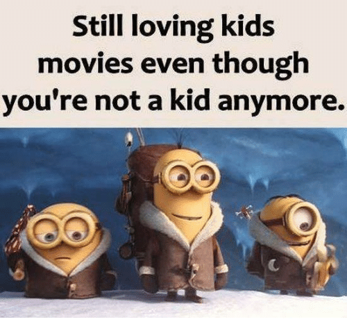 kid movie: Still loving kids  movies even though  you're not a kid anymore.