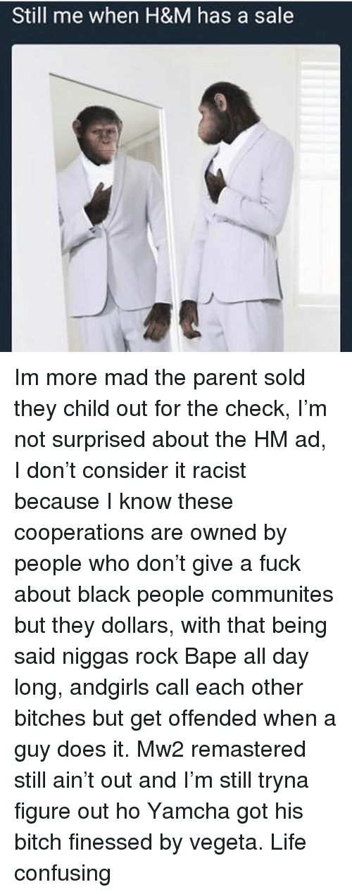 Bitch, Life, and Memes: Still me when H&M has a sale Im more mad the parent sold they child out for the check, I'm not surprised about the HM ad, I don't consider it racist because I know these cooperations are owned by people who don't give a fuck about black people communites but they dollars, with that being said niggas rock Bape all day long, andgirls call each other bitches but get offended when a guy does it. Mw2 remastered still ain't out and I'm still tryna figure out ho Yamcha got his bitch finessed by vegeta. Life confusing