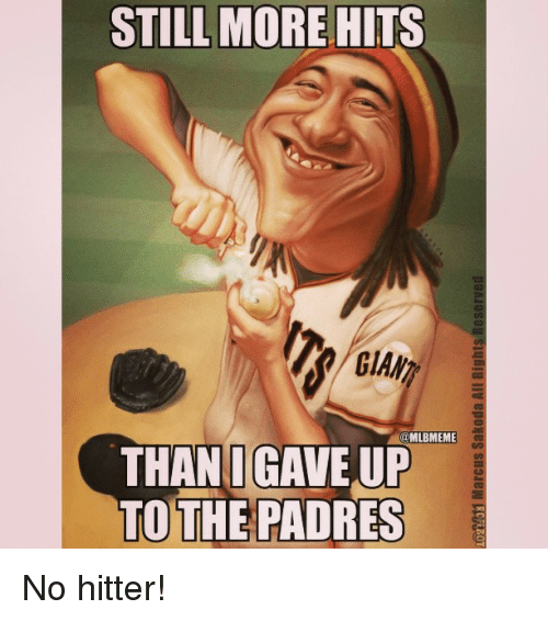 no hitter: STILL MORE  HITS  @MLBMEME  THAN I GAVE UP  TO THE PADRES No hitter!