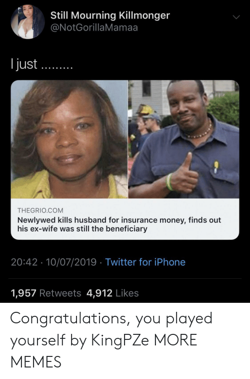 Congratulations You Played Yourself, Dank, and Iphone: Still Mourning Killmonger  @NotGorillaMamaa  ljust  THEGRIO.COM  Newlywed kills husband for insurance money, finds out  his ex-wife was still the beneficiary  20:42 10/07/2019 Twitter for iPhone  1,957 Retweets 4,912 Likes Congratulations, you played yourself by KingPZe MORE MEMES