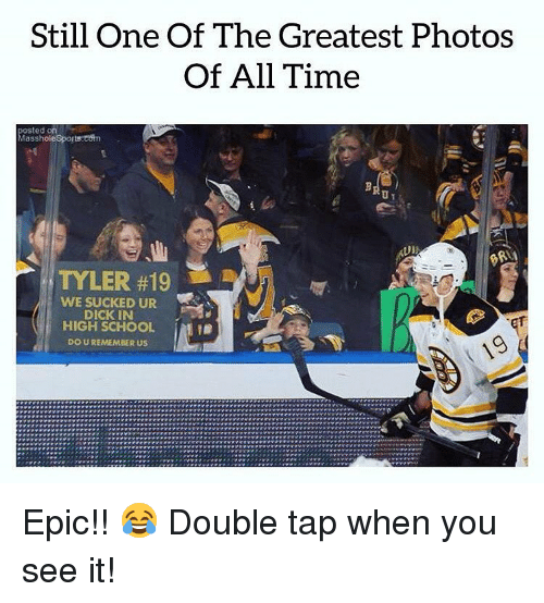 When you see it: Still One Of The Greatest Photos  Of All Time  posted on  Masshole Sports:estn  TYLER #19 !  WE SUCKED UR  DICK IN  HIGH SCHOOL  DO U REMEMBER US  İMI Epic!! 😂 Double tap when you see it!