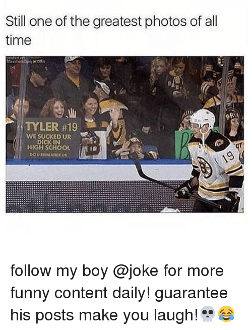 Funny, Memes, and School: Still one of the greatest photos of all  time  TYLER #19  WE SUCKED UR  DICKIN  HIGH SCHOOL  DOUREMMERU  ' follow my boy @joke for more funny content daily! guarantee his posts make you laugh!💀😂