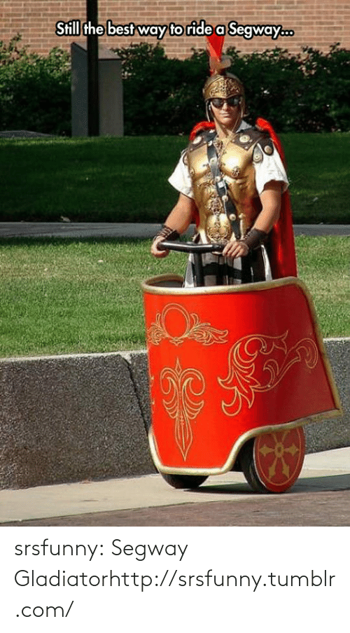 Gladiator, Tumblr, and Best: Still the best way to ride a Segway.. srsfunny:  Segway Gladiatorhttp://srsfunny.tumblr.com/