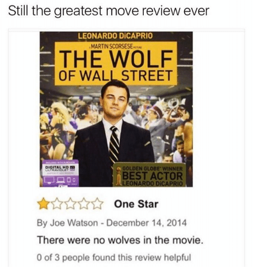 Golden Globes, Leonardo DiCaprio, and Martin: Still the greatest move review ever  LEONARDO DiCAPRIO  MARTIN SCORSESE  THE WOLF  OF WALL STREET  GOLDEN GLOBE WINNER  BEST ACTOR  LEONARDO DiCAPRIO  One Star  By Joe Watson December 14, 2014  There were no wolves in the movie.  0 of 3 people found this review helpful