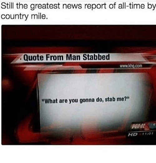 "Memes, News, and Time: Still the greatest news report of all-time by  country mile.  Quote From Man Stabbed  www.khg.com  ""What are you gonna do, stab me?""  GM  HD1TIO"