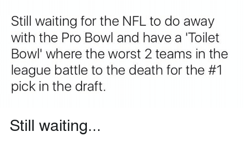 Football, Nfl, and Sports: Still waiting for the NFL to do away  with the Pro Bowl and have a Toilet  Bowl where the worst 2 teams in the  league battle to the death for the #1  pick in the draft. Still waiting...