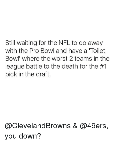 Memes, The League, and 49er: Still waiting for the NFL to do away  with the Pro Bowl and have a 'Toilet  Bowl where the worst 2 teams in the  league battle to the death for the #1  pick in the draft. @ClevelandBrowns & @49ers, you down?