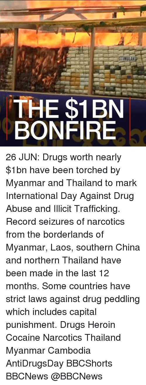 laos: STIMULAN  THE $1BN  BONFIRE 26 JUN: Drugs worth nearly $1bn have been torched by Myanmar and Thailand to mark International Day Against Drug Abuse and Illicit Trafficking. Record seizures of narcotics from the borderlands of Myanmar, Laos, southern China and northern Thailand have been made in the last 12 months. Some countries have strict laws against drug peddling which includes capital punishment. Drugs Heroin Cocaine Narcotics Thailand Myanmar Cambodia AntiDrugsDay BBCShorts BBCNews @BBCNews