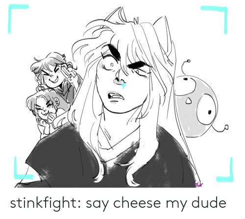 my dude: stinkfight:  say cheese my dude
