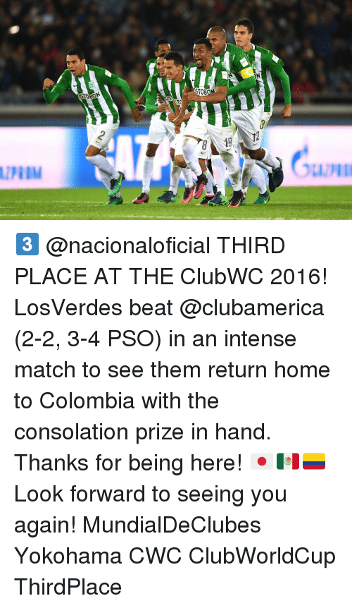 Consolation: STO  TOON  ON 3️⃣ @nacionaloficial THIRD PLACE AT THE ClubWC 2016! LosVerdes beat @clubamerica (2-2, 3-4 PSO) in an intense match to see them return home to Colombia with the consolation prize in hand. Thanks for being here! 🇯🇵🇲🇽🇨🇴 Look forward to seeing you again! MundialDeClubes Yokohama CWC ClubWorldCup ThirdPlace