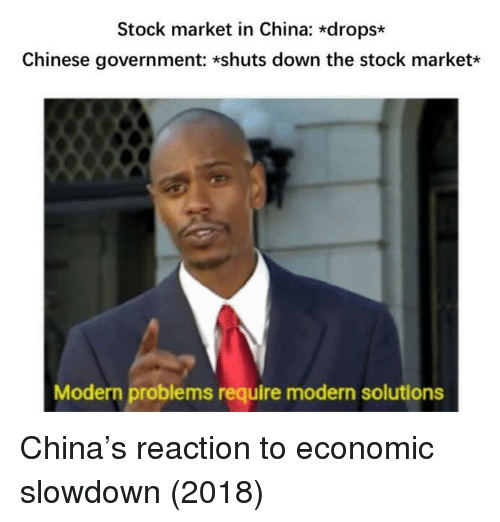 Stock Market: Stock market in China: *drops*  Chinese government: *shuts down the stock market*  Modern problems require modern solutions China's reaction to economic slowdown (2018)