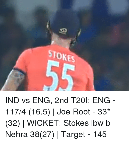 Ind Vs Eng: STOKES IND vs ENG, 2nd T20I: ENG - 117/4 (16.5)   Joe Root - 33*(32)   WICKET: Stokes lbw b Nehra 38(27)   Target - 145