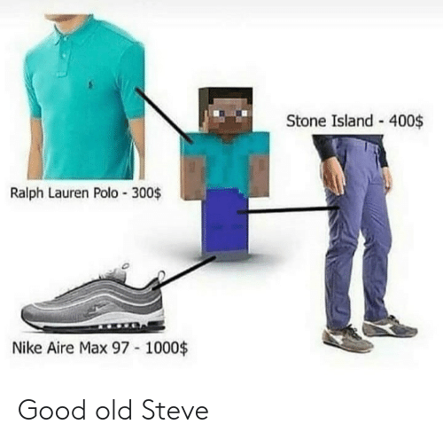 Good Old: Stone Island - 400$  Ralph Lauren Polo 300$  Nike Aire Max 97 1000$ Good old Steve