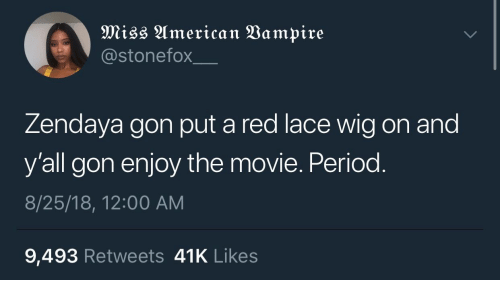 Zendaya: @stonefox  Zendaya gon put a red lace wig on and  y'all gon enjoy the movie. Period  8/25/18, 12:00 AM  9,493 Retweets 41K Likes