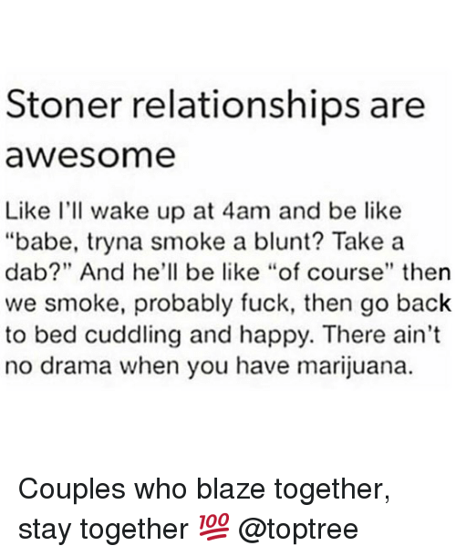 """Blaze: Stoner relationships are  awesome  Like I'll wake up at 4am and be like  """"babe, tryna smoke a blunt? Take a  dab?"""" And he'll be like """"of course"""" then  we smoke, probably fuck, then go back  to bed cuddling and happy. There ain't  no drama when you have marijuana. Couples who blaze together, stay together 💯 @toptree"""