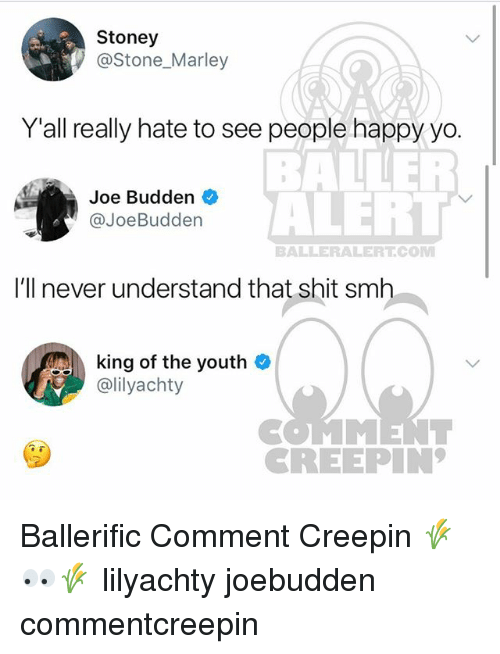 baller alert: Stoney  @Stone_Marley  Y'all really hate to see people happy yo.  BALLER  ALERT  Joe Budden  @JoeBudden  BALLERALERTCOM  I'll never understand that shit smh  king of the youth  ailyachty  CREEPIN Ballerific Comment Creepin 🌾👀🌾 lilyachty joebudden commentcreepin