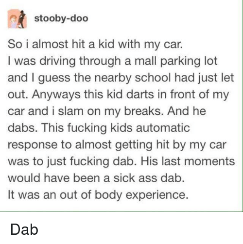 Getting Hit: stooby-doo  So i almost hit a kid with my car.  I was driving through a mall parking lot  and I guess the nearby school had just let  out. Anyways this kid darts in front of my  car and i slam on my breaks. And he  dabs. This fucking kids automatic  response to almost getting hit by my car  was to just fucking dab. His last moments  would have been a sick ass dab  It was an out of body experience. Dab
