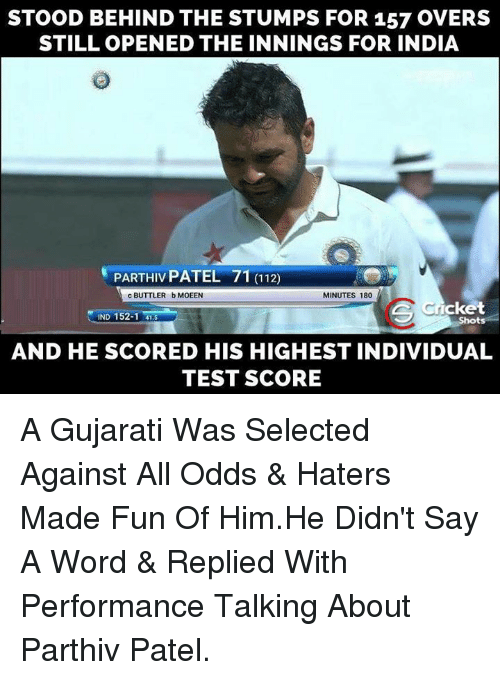 Against All Odds: STOOD BEHIND THE STUMPS FOR 157 OVERS  STILL OPENED THE INNINGS FOR INDIA  MINUTES 180  c BUTTLER bMOEEN  Icket  IND 152-1 41.5  AND HE SCORED HIS HIGHEST INDIVIDUAL  TEST SCORE A Gujarati Was Selected Against All Odds & Haters Made Fun Of Him.He Didn't Say A Word & Replied With Performance  Talking About Parthiv Patel.