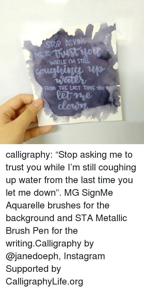 "Instagram, Life, and Tumblr: STOP ASKING  WHILE IM ST  FROM THE LAST TIME You calligraphy: ""Stop asking me to trust you while I'm still coughing up water from the last time you let me down"". MG SignMe Aquarelle brushes for the background and STA Metallic Brush Pen for the writing.Calligraphy by @janedoeph, Instagram Supported by CalligraphyLife.org"