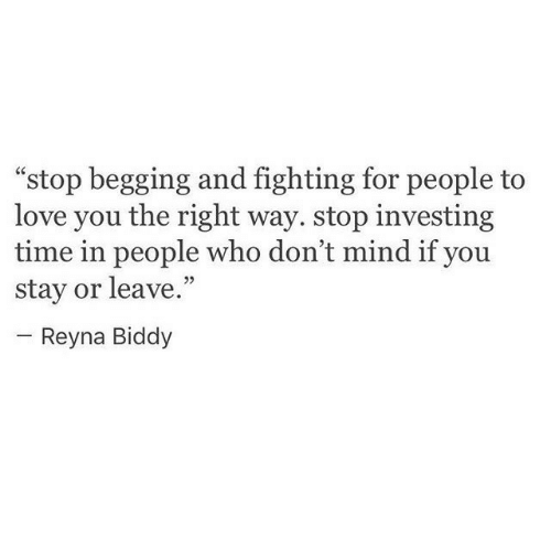"""Reyna: """"stop begging and fighting for people to  love you the right way. stop investing  time in people who don't mind if you  stay or leave.""""  05  Reyna Biddy"""