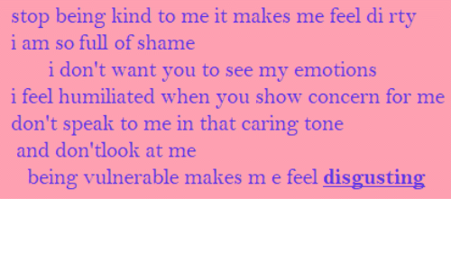 show: stop being kind to me it makes me feel di rty  i am so full of shame  i don't want you to see my emotions  i feel humiliated when you show concern for me  don't speak to me in that caring tone  and don'tlook at me  being vulnerable makes m e feel disgusting
