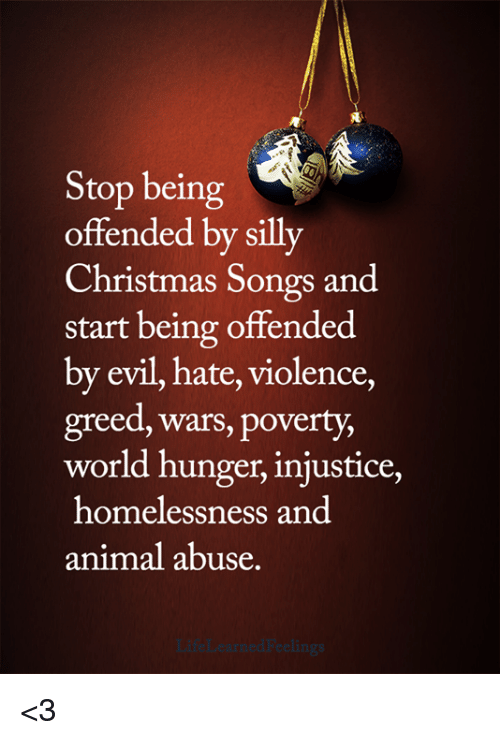 world hunger: Stop being  offended by silly  Christmas Songs and  start being offended  by evil, hate, violence,  greed, wars, poverty,  world hunger, injustice,  homelessness and  animal abuse. <3