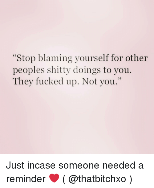 "Girl Memes, They, and You: ""Stop blaming yourself for other  peoples shitty doings to you.  They fucked up. Not you."" Just incase someone needed a reminder ❤️ ( @thatbitchxo )"