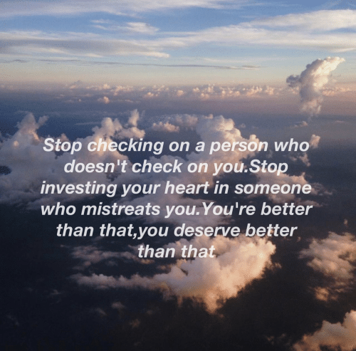 Heart, Who, and Investing: Stop checking on a person who  doesn't check on you.Stop  investing your heart in someone  who mistreats you.You're better  than that,you deserve better  than that