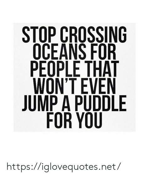 Net, Oceans, and You: STOP CROSSING  OCEANS FOR  PEOPLE THAT  WON'T EVEN  JUMP A PUDDLE  FOR YOU https://iglovequotes.net/