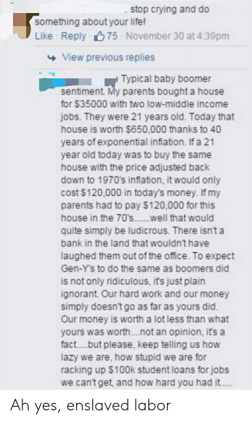 Crying, Ignorant, and Lazy: stop crying and do  something about your life!  Like Reply75 November 30 at 4:39pm  View previous replies  Typical baby boomer  sentiment. My parents bought a house  for $35000 with two low-middle income  jobs. They were 21 years old. Today that  house is worth $650,000 thanks to 40  years of exponential inflation. If a 21  year old today was to buy the same  house with the price adjusted back  down to 1970's inflation, it would only  cost $120,000 in today's money. If my  parents had to pay $120,000 for this  house in the 70's.well that would  quite simply be ludicrous. There isn't a  bank in the land that wouldn't have  laughed them out of the office. To expect  Gen-Y's to do the same as boomers did  is not only ridiculous, it's just plain  ignorant Our hard work and our money  simply doesn't go as far as yours did.  Our money is worth a lot less than what  yours was worth....not an opinion, it's a  fact.. .but please, keep telling us how  lazy we are, how stupid we are for  racking up $100k student loans for jobs  we can't get, and how hard you had i.... Ah yes, enslaved labor