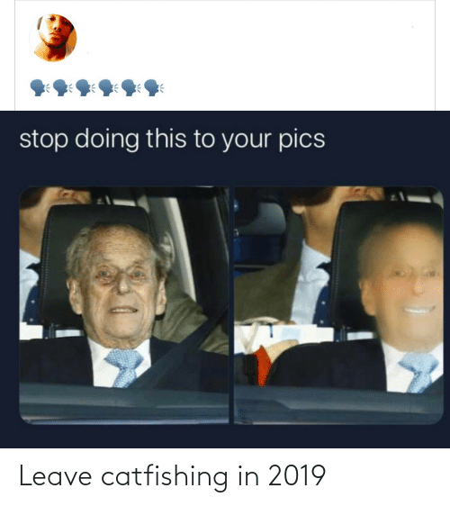 Leave: stop doing this to your pics Leave catfishing in 2019