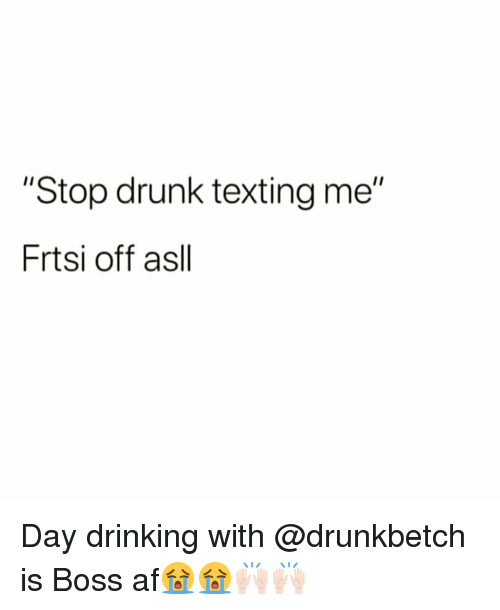 """Af, Drinking, and Drunk: """"Stop drunk texting me""""  Frtsi off asll Day drinking with @drunkbetch is Boss af😭😭🙌🏻🙌🏻"""