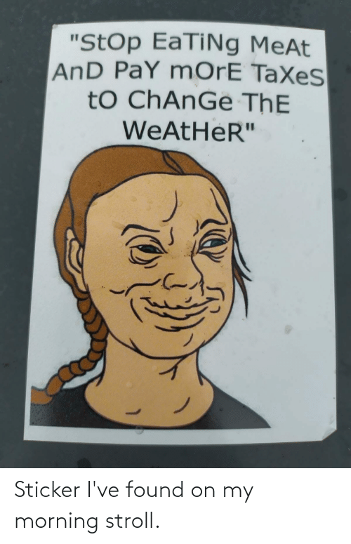 "Taxes, The Weather, and Weather: ""StOp EaTiNg MeAt  AnD PaY mOrE TaXeS  tO ChAnGe ThE  WEATHER"" Sticker I've found on my morning stroll."