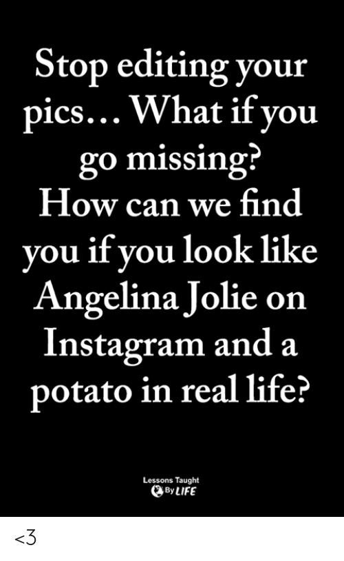 Angelina Jolie: Stop editing your  pics... What if vou  go missing  How can we find  you if you look like  Angelina Jolie on  Instagram and a  potato in real life?  Lessons Taught  By LIFE <3