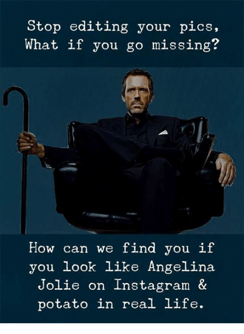 angelina: Stop editing your pics,  What if you go missing?  How can we find you if  you look like Angelina  Jolie on Instagram &  potato in real life.