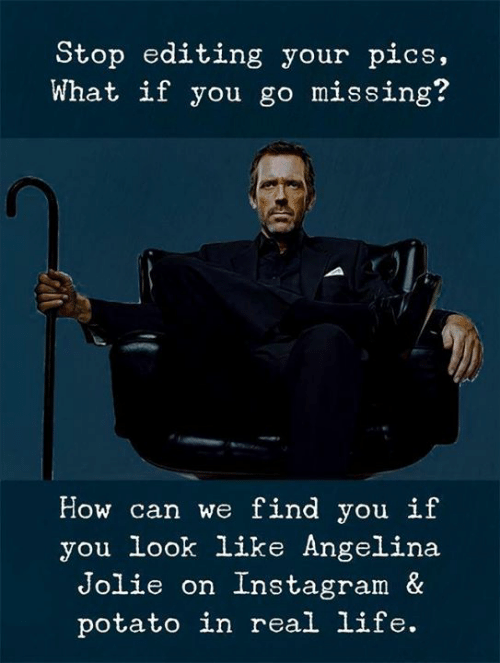 Angelina Jolie: Stop editing your pics,  What if you go missing?  How can we find you if  you look like Angelina  Jolie on Instagram &  potato in real life.
