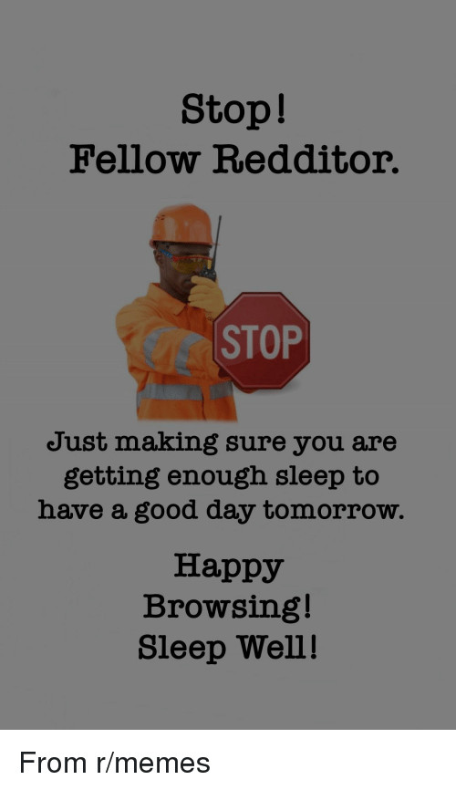 Memes, Good, and Happy: Stop!  Fellow Redditor.  CC STOP  Just making sure you are  getting enough sleep to  have a good day tomorrow.  Happy  Browsing!  Sleep Well! From r/memes