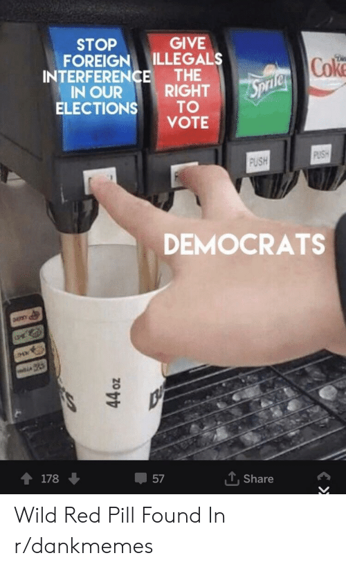 Wild, Red, and Push: STOP  FOREIGN ILLEGALS  GIVE  INTERFERENCE THE  IN OURRIGHT  VOTE  Cok  ELECTIONS TO  PUSH  DEMOCRATS  會  178 ↓  畢57  Share Wild Red Pill Found In r/dankmemes