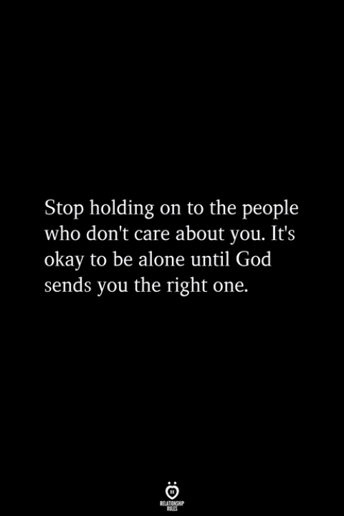 holding-on: Stop holding on to the people  who don't care about you. It's  okay to be alone until God  sends you the right one.