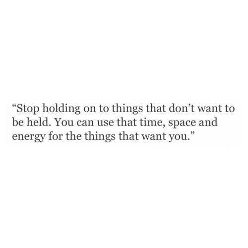 "holding-on: ""Stop holding on to things that don't want to  be held. You can use that time, space and  energy for the things that want you."""